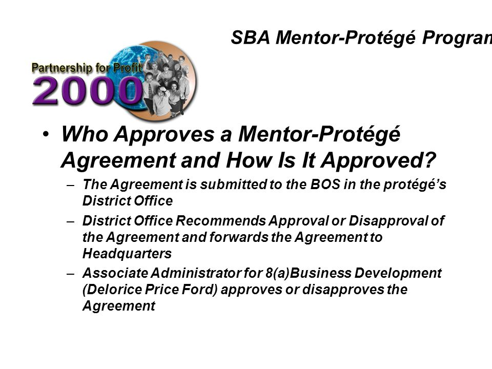 SBA Mentor-Protégé Program Who Approves a Mentor-Protégé Agreement and How Is It Approved? –The Agreement is submitted to the BOS in the protégé's Dis