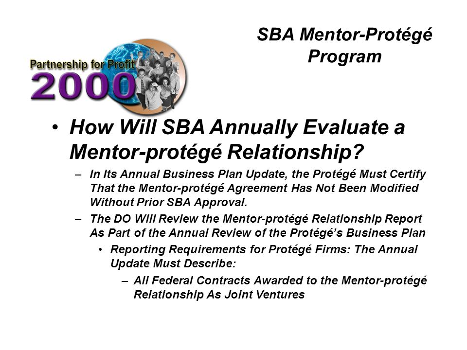 SBA Mentor-Protégé Program How Will SBA Annually Evaluate a Mentor-protégé Relationship? –In Its Annual Business Plan Update, the Protégé Must Certify