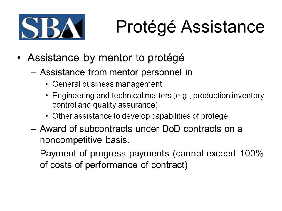 Protégé Assistance –Advance payments –Loans –Investments in protégé firm in exchange for ownership interest (not to exceed 10% ownership) –Assistance through Small Business Development Center (SBDC) Procurement Technical Assistance Center (PTAC) Historically Black colleges and universities Minority Institutions