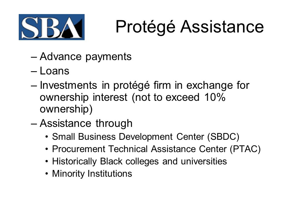 Protégé Assistance –Advance payments –Loans –Investments in protégé firm in exchange for ownership interest (not to exceed 10% ownership) –Assistance