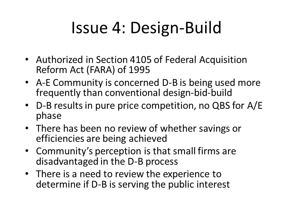 Issue 4: Design-Build Authorized in Section 4105 of Federal Acquisition Reform Act (FARA) of 1995 A-E Community is concerned D-B is being used more fr