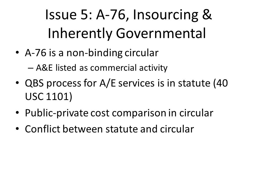 Issue 5: A-76, Insourcing & Inherently Governmental A-76 is a non-binding circular – A&E listed as commercial activity QBS process for A/E services is