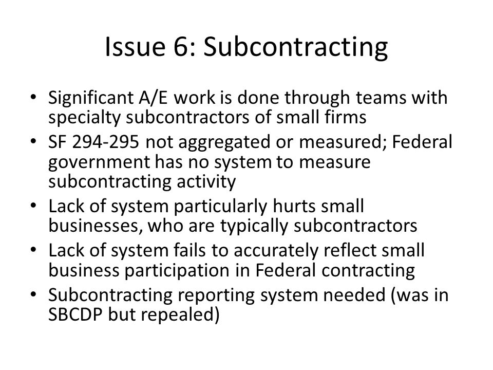 Issue 6: Subcontracting Significant A/E work is done through teams with specialty subcontractors of small firms SF 294-295 not aggregated or measured;