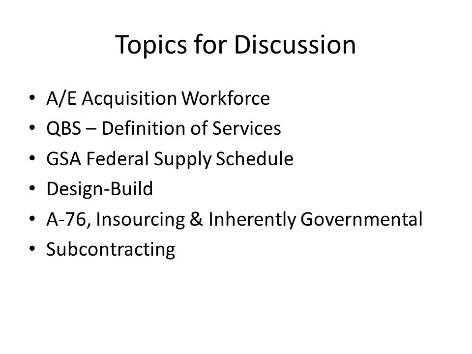 Topics for Discussion A/E Acquisition Workforce QBS – Definition of Services GSA Federal Supply Schedule Design-Build A-76, Insourcing & Inherently Go