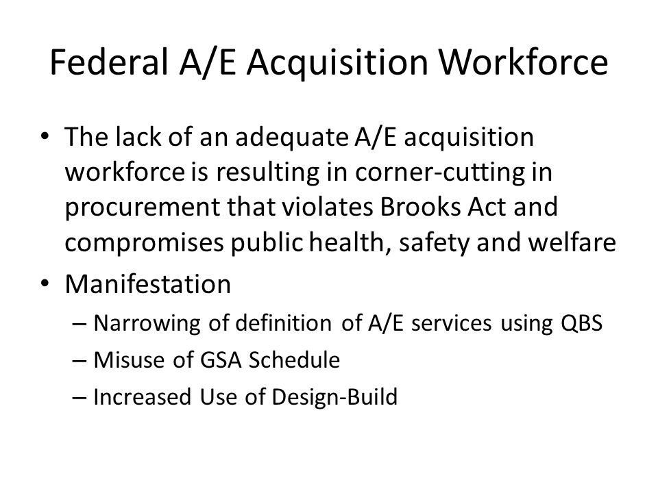 Federal A/E Acquisition Workforce The lack of an adequate A/E acquisition workforce is resulting in corner-cutting in procurement that violates Brooks