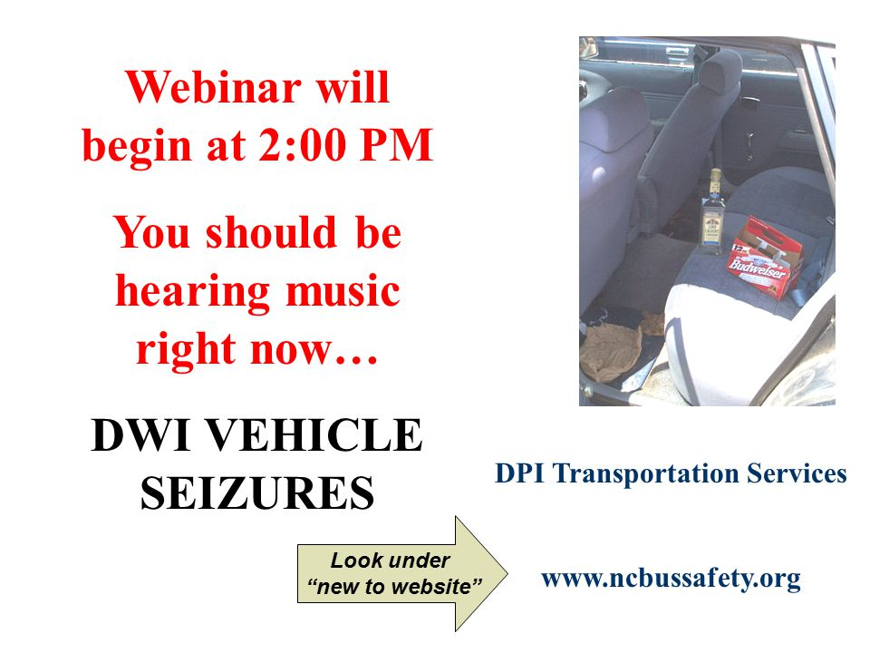 Webinar will begin at 2:00 PM You should be hearing music right now… DWI VEHICLE SEIZURES DPI Transportation Services www.ncbussafety.org Look under new to website