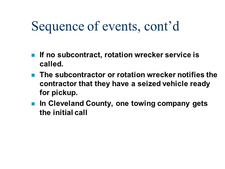 Sequence of events, cont'd n If no subcontract, rotation wrecker service is called.
