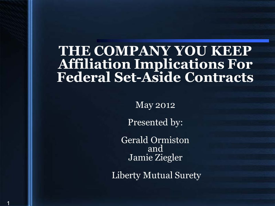 1 THE COMPANY YOU KEEP Affiliation Implications For Federal Set-Aside Contracts May 2012 Presented by: Gerald Ormiston and Jamie Ziegler Liberty Mutual Surety