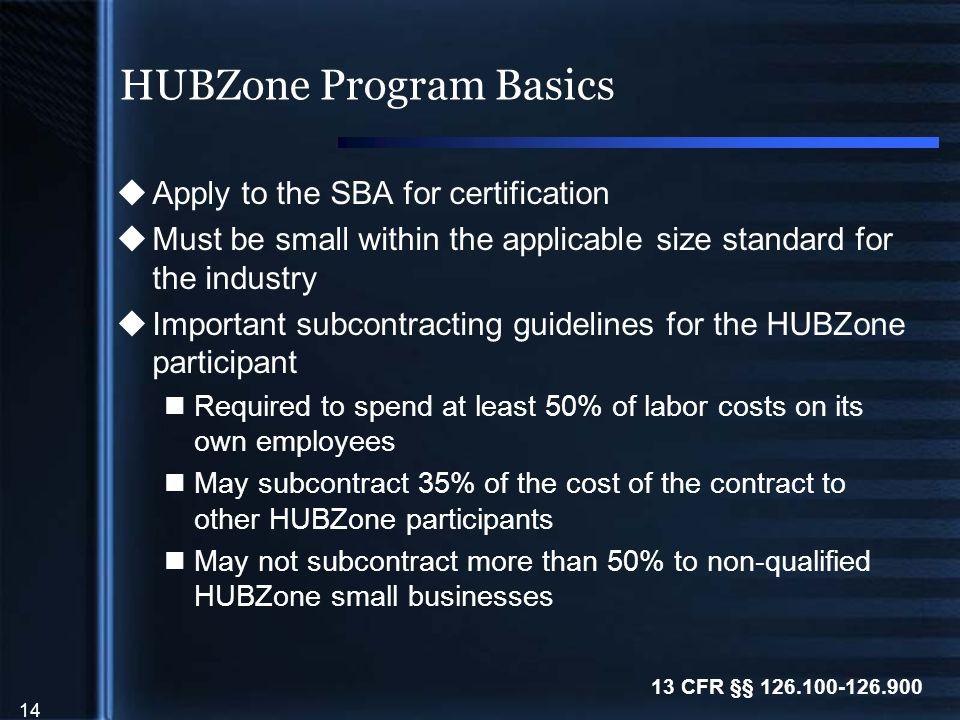 14 HUBZone Program Basics  Apply to the SBA for certification  Must be small within the applicable size standard for the industry  Important subcontracting guidelines for the HUBZone participant Required to spend at least 50% of labor costs on its own employees May subcontract 35% of the cost of the contract to other HUBZone participants May not subcontract more than 50% to non-qualified HUBZone small businesses 13 CFR §§ 126.100-126.900
