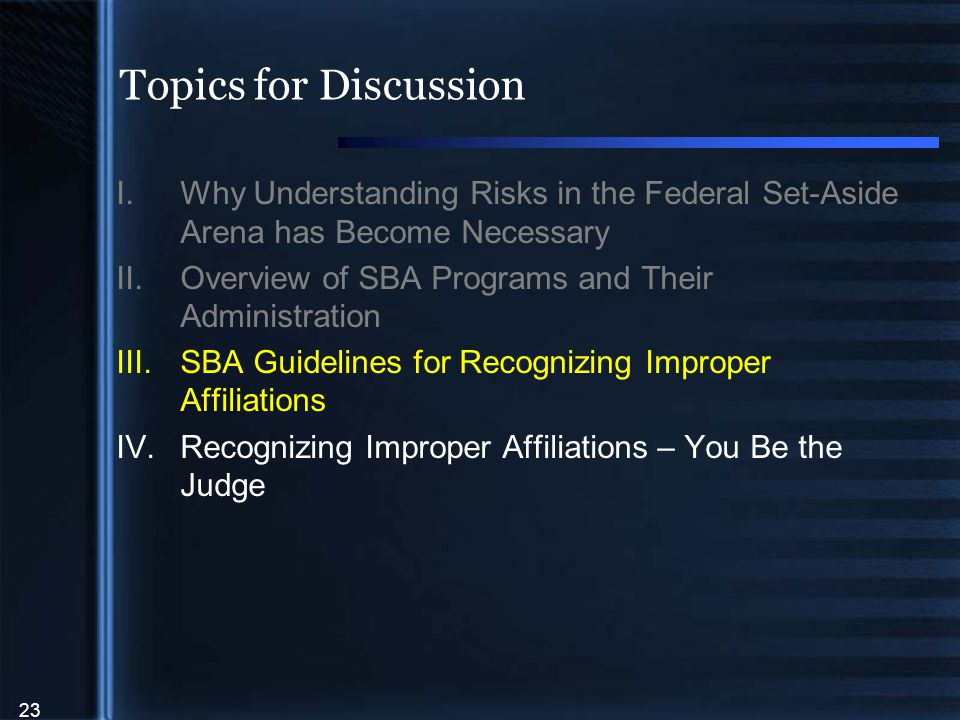 23 Topics for Discussion I.Why Understanding Risks in the Federal Set-Aside Arena has Become Necessary II.Overview of SBA Programs and Their Administration III.SBA Guidelines for Recognizing Improper Affiliations IV.Recognizing Improper Affiliations – You Be the Judge