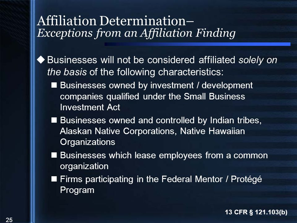 25 Affiliation Determination– Exceptions from an Affiliation Finding  Businesses will not be considered affiliated solely on the basis of the following characteristics: Businesses owned by investment / development companies qualified under the Small Business Investment Act Businesses owned and controlled by Indian tribes, Alaskan Native Corporations, Native Hawaiian Organizations Businesses which lease employees from a common organization Firms participating in the Federal Mentor / Protégé Program 13 CFR § 121.103(b)