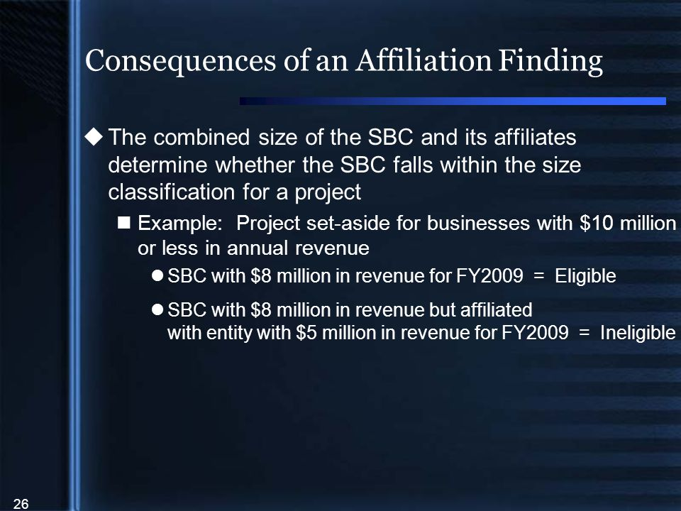 26 Consequences of an Affiliation Finding  The combined size of the SBC and its affiliates determine whether the SBC falls within the size classification for a project Example: Project set-aside for businesses with $10 million or less in annual revenue SBC with $8 million in revenue for FY2009 = Eligible SBC with $8 million in revenue but affiliated with entity with $5 million in revenue for FY2009 = Ineligible