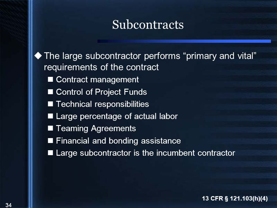 34 Subcontracts  The large subcontractor performs primary and vital requirements of the contract Contract management Control of Project Funds Technical responsibilities Large percentage of actual labor Teaming Agreements Financial and bonding assistance Large subcontractor is the incumbent contractor 13 CFR § 121.103(h)(4)