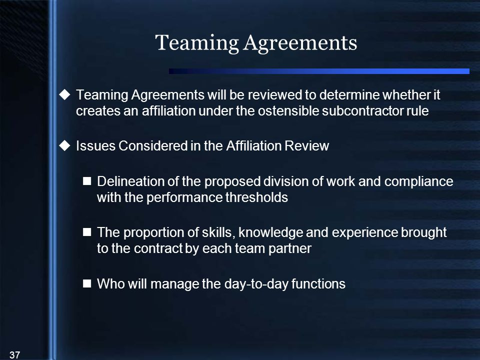 37 Teaming Agreements  Teaming Agreements will be reviewed to determine whether it creates an affiliation under the ostensible subcontractor rule  Issues Considered in the Affiliation Review Delineation of the proposed division of work and compliance with the performance thresholds The proportion of skills, knowledge and experience brought to the contract by each team partner Who will manage the day-to-day functions