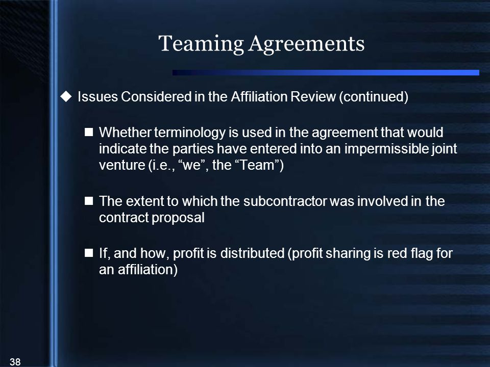 38 Teaming Agreements  Issues Considered in the Affiliation Review (continued) Whether terminology is used in the agreement that would indicate the parties have entered into an impermissible joint venture (i.e., we , the Team ) The extent to which the subcontractor was involved in the contract proposal If, and how, profit is distributed (profit sharing is red flag for an affiliation)