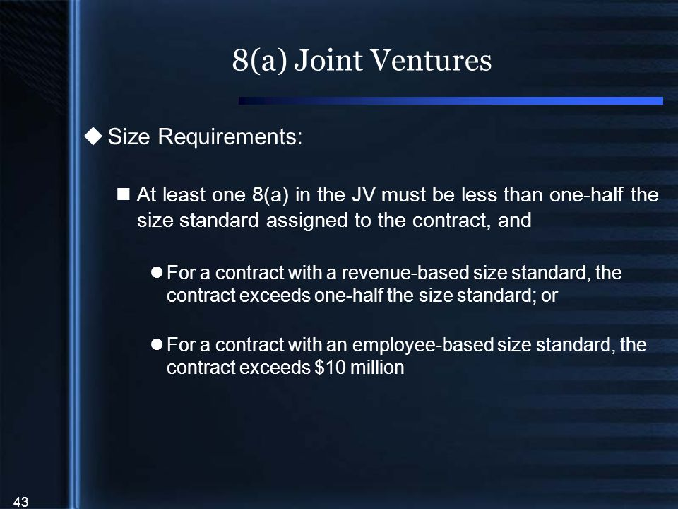 43 8(a) Joint Ventures  Size Requirements: At least one 8(a) in the JV must be less than one-half the size standard assigned to the contract, and For a contract with a revenue-based size standard, the contract exceeds one-half the size standard; or For a contract with an employee-based size standard, the contract exceeds $10 million