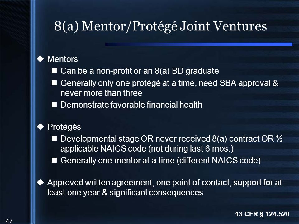 47 8(a) Mentor/Protégé Joint Ventures  Mentors Can be a non-profit or an 8(a) BD graduate Generally only one protégé at a time, need SBA approval & never more than three Demonstrate favorable financial health  Protégés Developmental stage OR never received 8(a) contract OR ½ applicable NAICS code (not during last 6 mos.) Generally one mentor at a time (different NAICS code)  Approved written agreement, one point of contact, support for at least one year & significant consequences 13 CFR § 124.520