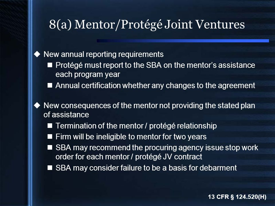 8(a) Mentor/Protégé Joint Ventures  New annual reporting requirements Protégé must report to the SBA on the mentor's assistance each program year Annual certification whether any changes to the agreement  New consequences of the mentor not providing the stated plan of assistance Termination of the mentor / protégé relationship Firm will be ineligible to mentor for two years SBA may recommend the procuring agency issue stop work order for each mentor / protégé JV contract SBA may consider failure to be a basis for debarment 13 CFR § 124.520(H)