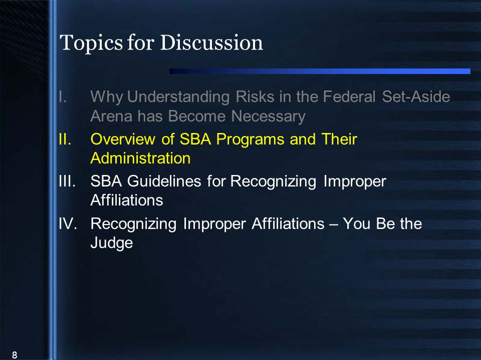 8 Topics for Discussion I.Why Understanding Risks in the Federal Set-Aside Arena has Become Necessary II.Overview of SBA Programs and Their Administration III.SBA Guidelines for Recognizing Improper Affiliations IV.Recognizing Improper Affiliations – You Be the Judge