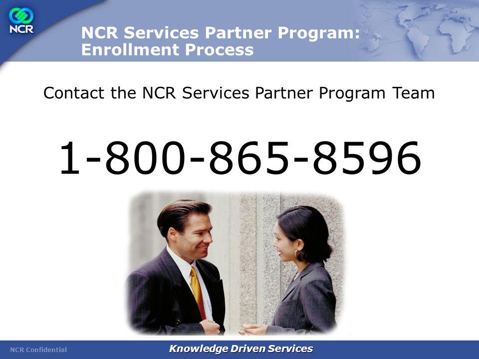 NCR Confidential Knowledge Driven Services NCR Services Partner Program: Enrollment Process Contact the NCR Services Partner Program Team 1-800-865-8596