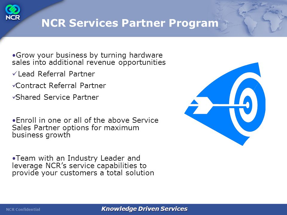 NCR Confidential Knowledge Driven Services NCR Services Partner Program Grow your business by turning hardware sales into additional revenue opportunities Lead Referral Partner Contract Referral Partner Shared Service Partner Enroll in one or all of the above Service Sales Partner options for maximum business growth Team with an Industry Leader and leverage NCR's service capabilities to provide your customers a total solution