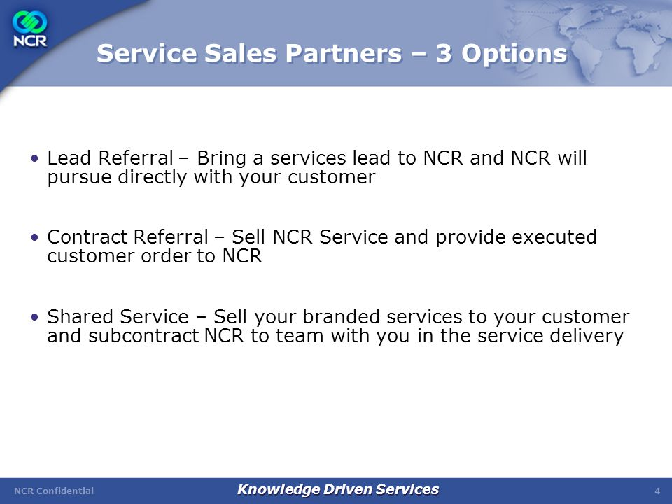 NCR Confidential Knowledge Driven Services 5 Lead Referral Partner: Generating revenue quickly & easily Provides an easy avenue for you to offer complete/expanded solutions to your customers Your involvement is as easy as providing a qualified services lead to NCR NCR sells the service Your customers benefit from a total solution Your benefit is both financial rewards and a stronger customer relationship