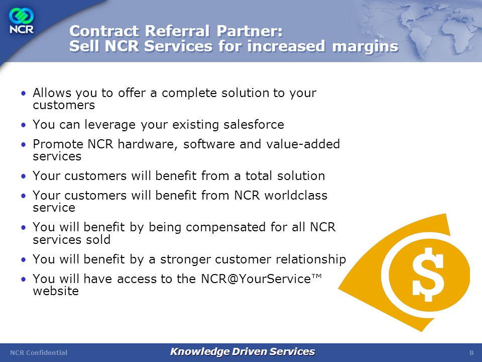 NCR Confidential Knowledge Driven Services 8 Contract Referral Partner: Sell NCR Services for increased margins Allows you to offer a complete solution to your customers You can leverage your existing salesforce Promote NCR hardware, software and value-added services Your customers will benefit from a total solution Your customers will benefit from NCR worldclass service You will benefit by being compensated for all NCR services sold You will benefit by a stronger customer relationship You will have access to the NCR@YourService™ website