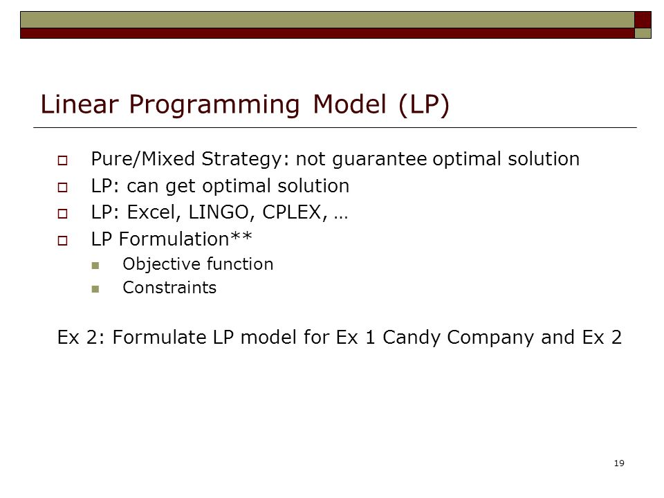 19 Linear Programming Model (LP)  Pure/Mixed Strategy: not guarantee optimal solution  LP: can get optimal solution  LP: Excel, LINGO, CPLEX, …  L