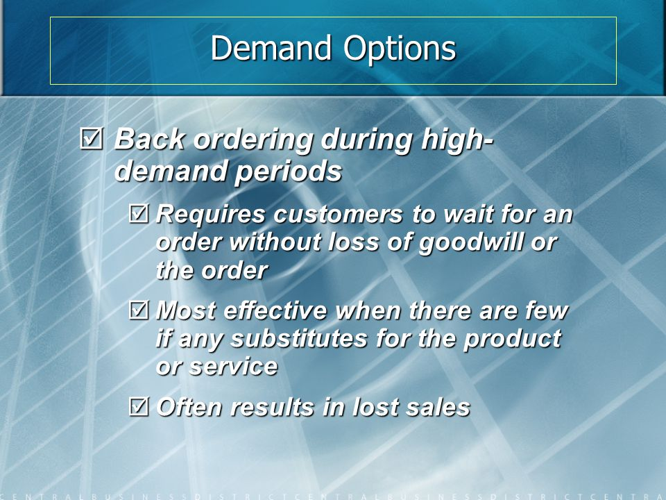 Demand Options  Back ordering during high- demand periods  Requires customers to wait for an order without loss of goodwill or the order  Most effe