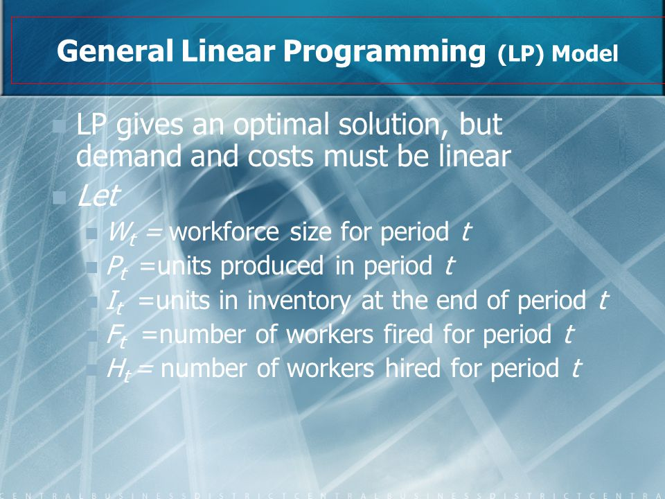 General Linear Programming (LP) Model LP gives an optimal solution, but demand and costs must be linear Let W t = workforce size for period t P t =uni