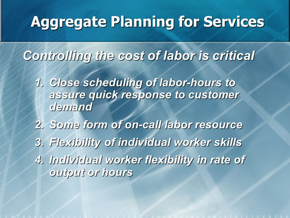 Controlling the cost of labor is critical 1.Close scheduling of labor-hours to assure quick response to customer demand 2.Some form of on-call labor r