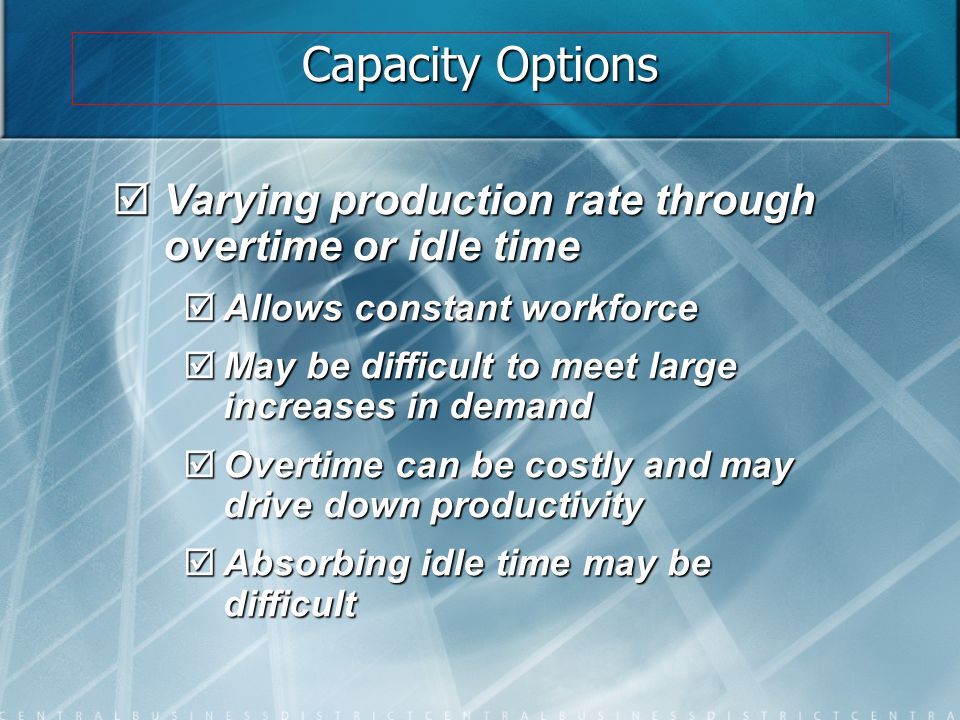 Capacity Options  Varying production rate through overtime or idle time  Allows constant workforce  May be difficult to meet large increases in dem