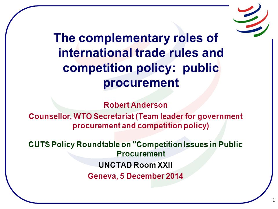 The complementary roles of international trade rules and competition policy: public procurement Robert Anderson Counsellor, WTO Secretariat (Team leader for government procurement and competition policy) CUTS Policy Roundtable on Competition Issues in Public Procurement UNCTAD Room XXII Geneva, 5 December 2014 1