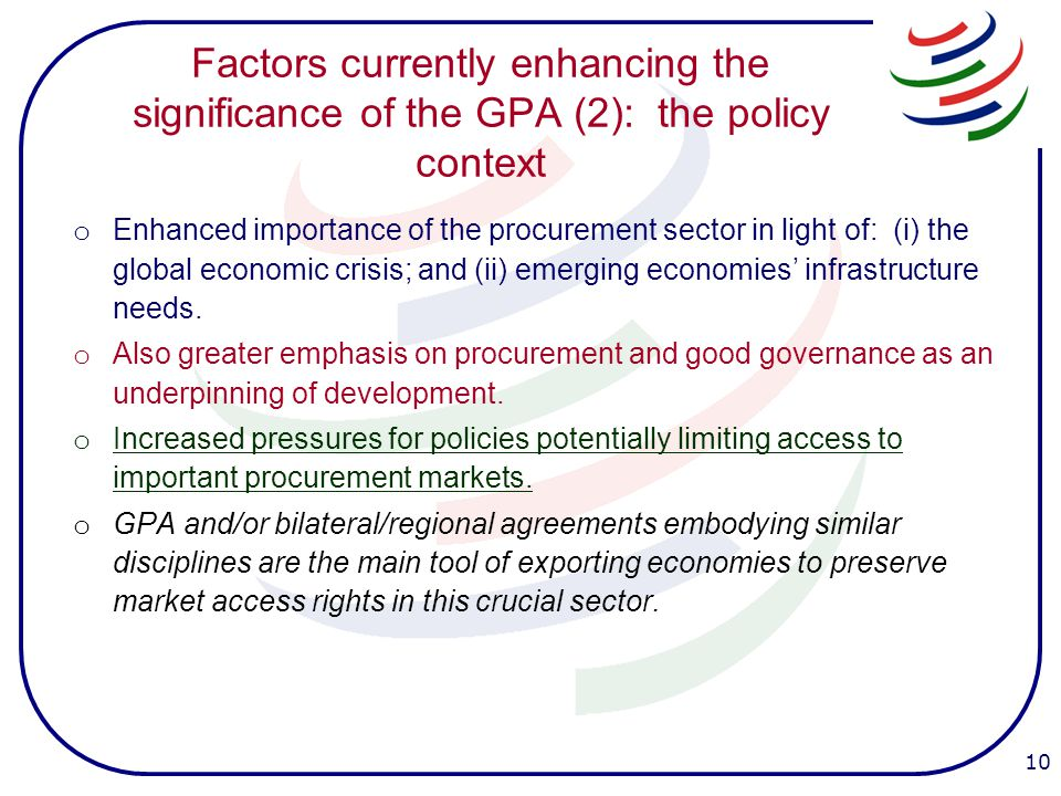 Factors currently enhancing the significance of the GPA (2): the policy context o Enhanced importance of the procurement sector in light of: (i) the global economic crisis; and (ii) emerging economies' infrastructure needs.