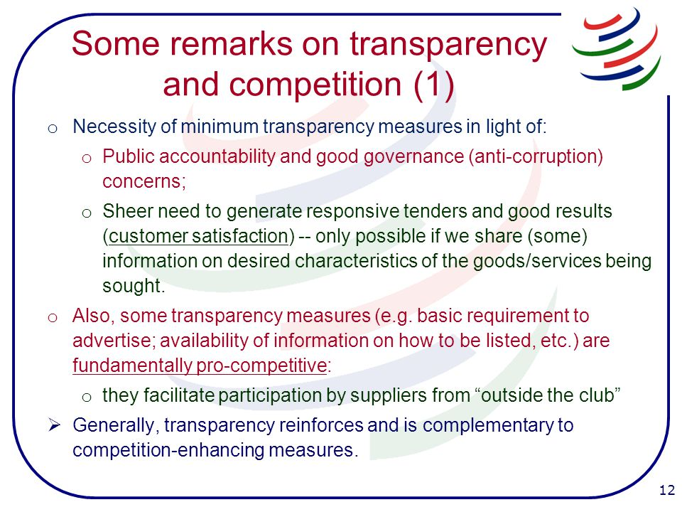 Some remarks on transparency and competition (1) o Necessity of minimum transparency measures in light of: o Public accountability and good governance (anti-corruption) concerns; o Sheer need to generate responsive tenders and good results (customer satisfaction) -- only possible if we share (some) information on desired characteristics of the goods/services being sought.