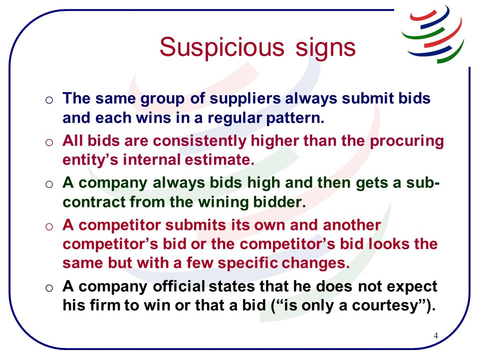 4 Suspicious signs o The same group of suppliers always submit bids and each wins in a regular pattern.
