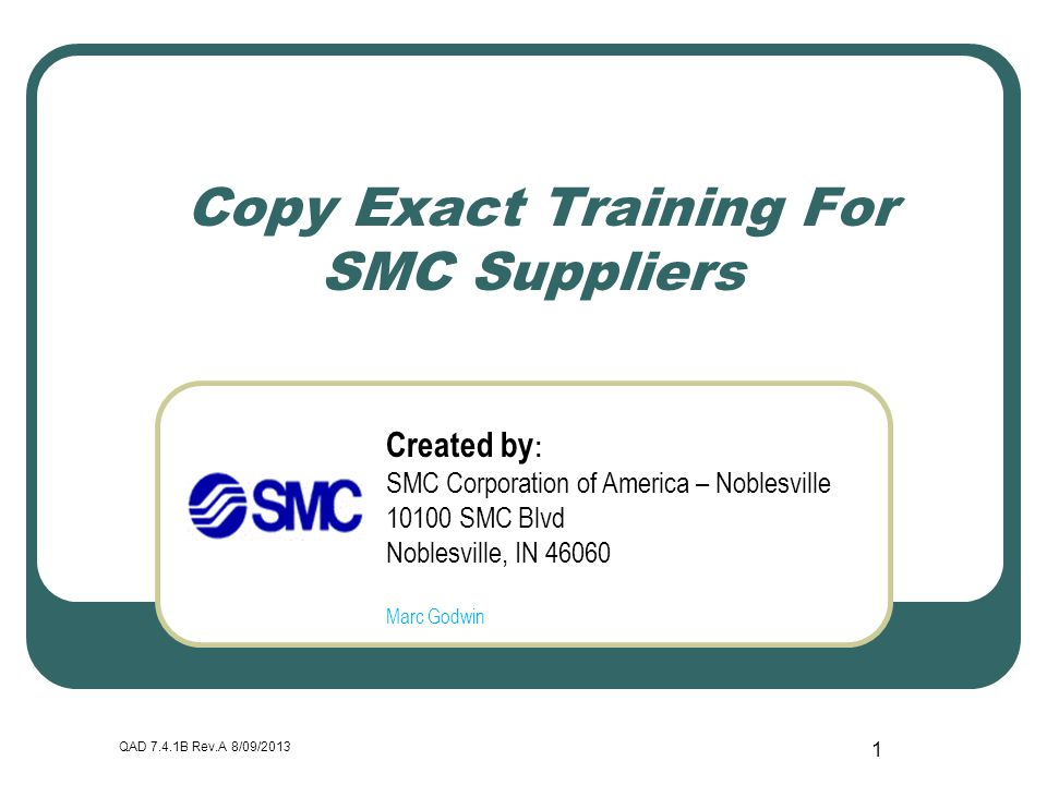 QAD 7.4.1B Rev.A 8/09/2013 1 Copy Exact Training For SMC Suppliers Created by : SMC Corporation of America – Noblesville 10100 SMC Blvd Noblesville, I