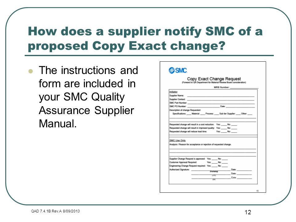 QAD 7.4.1B Rev.A 8/09/2013 12 How does a supplier notify SMC of a proposed Copy Exact change? The instructions and form are included in your SMC Quali