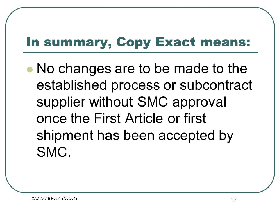 QAD 7.4.1B Rev.A 8/09/2013 17 In summary, Copy Exact means: No changes are to be made to the established process or subcontract supplier without SMC a
