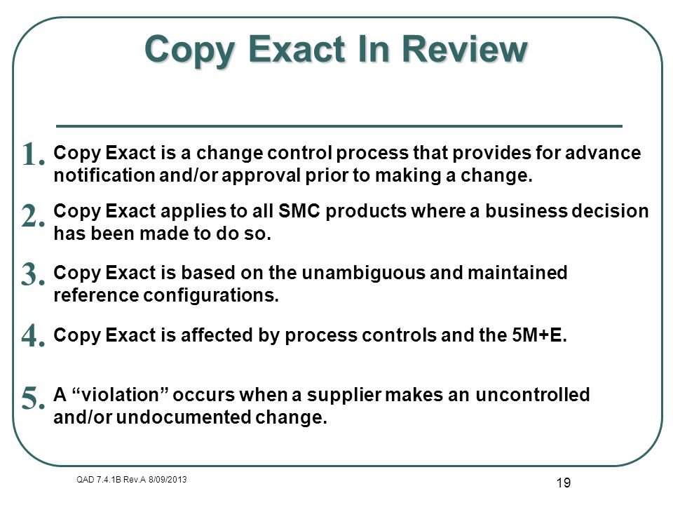 QAD 7.4.1B Rev.A 8/09/2013 19 Copy Exact In Review Copy Exact is a change control process that provides for advance notification and/or approval prior
