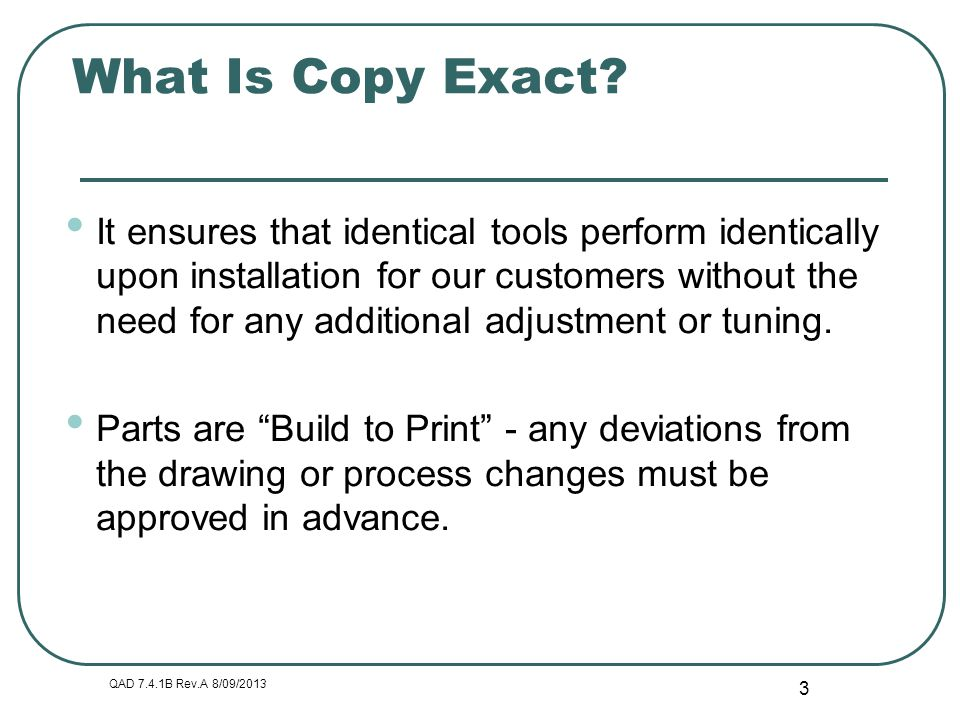 QAD 7.4.1B Rev.A 8/09/2013 3 What Is Copy Exact? It ensures that identical tools perform identically upon installation for our customers without the n