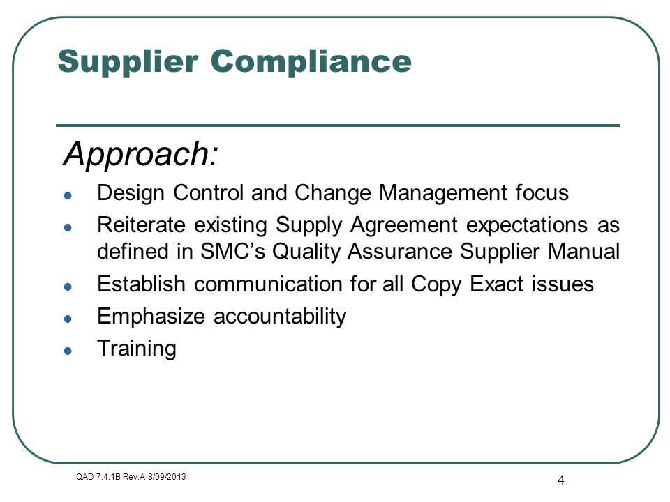QAD 7.4.1B Rev.A 8/09/2013 4 Supplier Compliance Approach: Design Control and Change Management focus Reiterate existing Supply Agreement expectations