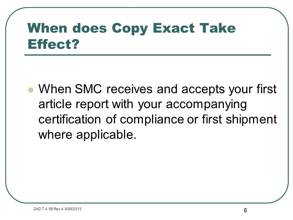 QAD 7.4.1B Rev.A 8/09/2013 6 When does Copy Exact Take Effect? When SMC receives and accepts your first article report with your accompanying certific