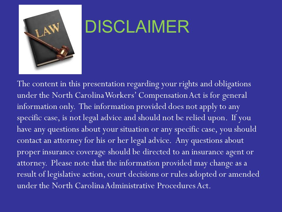 DISCLAIMER The content in this presentation regarding your rights and obligations under the North Carolina Workers' Compensation Act is for general information only.