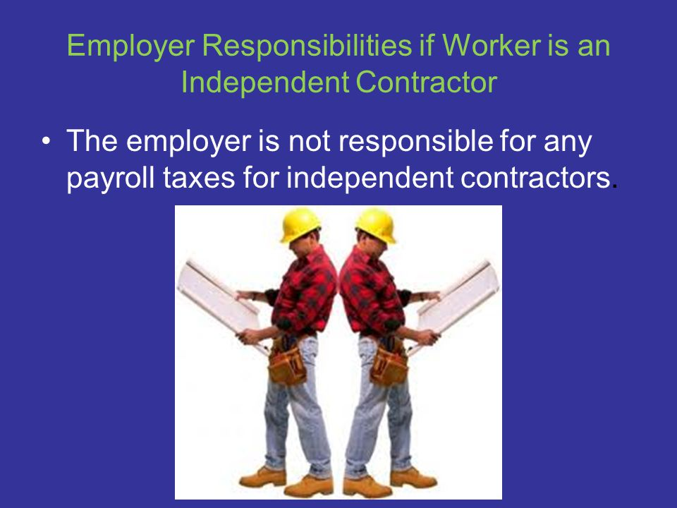 Employer Responsibilities if Worker is an Independent Contractor The employer is not responsible for any payroll taxes for independent contractors.