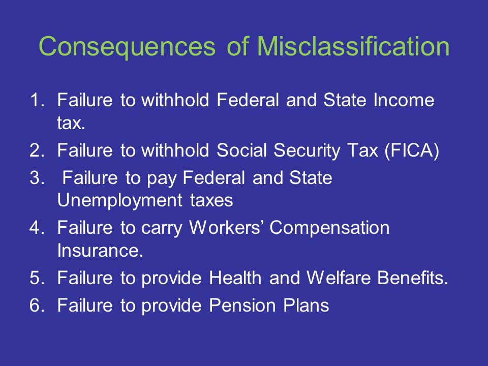 Consequences of Misclassification 1.Failure to withhold Federal and State Income tax.