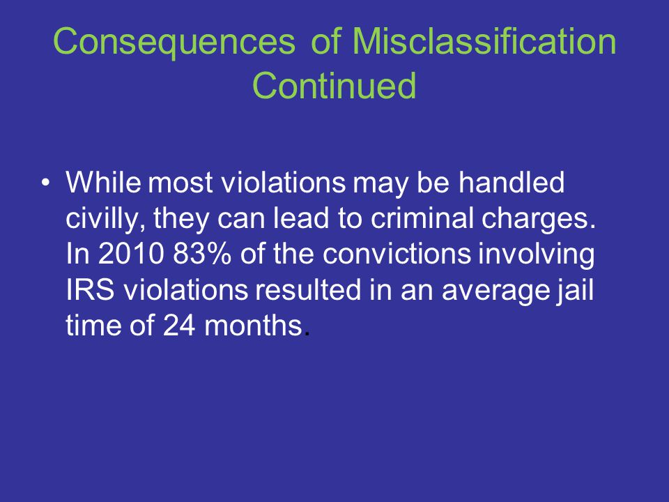 Consequences of Misclassification Continued While most violations may be handled civilly, they can lead to criminal charges.