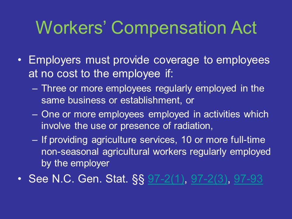 Workers' Compensation Act Employers must provide coverage to employees at no cost to the employee if: –Three or more employees regularly employed in the same business or establishment, or –One or more employees employed in activities which involve the use or presence of radiation, –If providing agriculture services, 10 or more full ‑ time non-seasonal agricultural workers regularly employed by the employer See N.C.