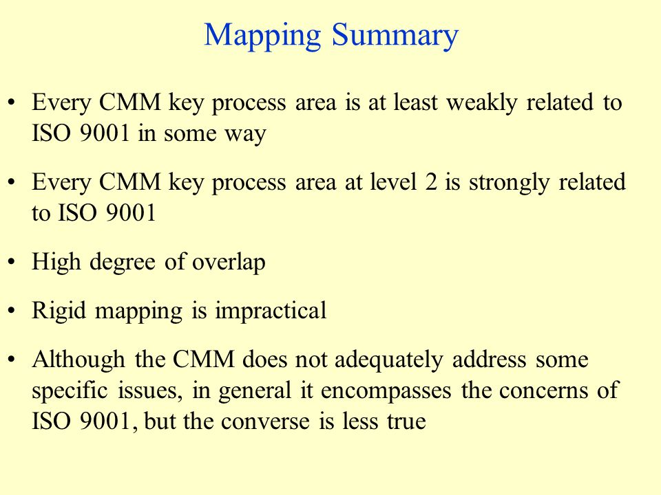 Mapping Summary Every CMM key process area is at least weakly related to ISO 9001 in some way Every CMM key process area at level 2 is strongly related to ISO 9001 High degree of overlap Rigid mapping is impractical Although the CMM does not adequately address some specific issues, in general it encompasses the concerns of ISO 9001, but the converse is less true