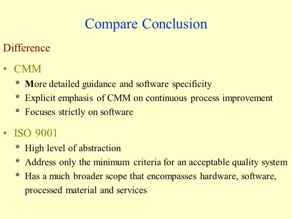 Compare Conclusion Difference CMM * More detailed guidance and software specificity * Explicit emphasis of CMM on continuous process improvement * Focuses strictly on software ISO 9001 * High level of abstraction * Address only the minimum criteria for an acceptable quality system * Has a much broader scope that encompasses hardware, software, processed material and services